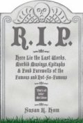 R.I.P.: Here Lie the Last Words, Morbid Musings, Epitaphs and Fond Farewells of the Famous and Not-so-famous